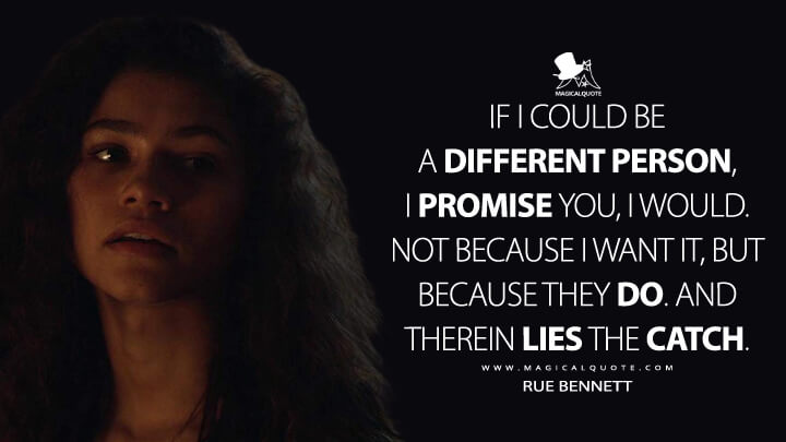 If I could be a different person, I promise you, I would. Not because I want it, but because they do. And therein lies the catch. - Rue Bennett (Euphoria Quotes)
