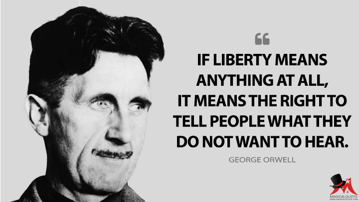 If liberty means anything at all, it means the right to tell people what they do not want to hear. - George Orwell Quotes