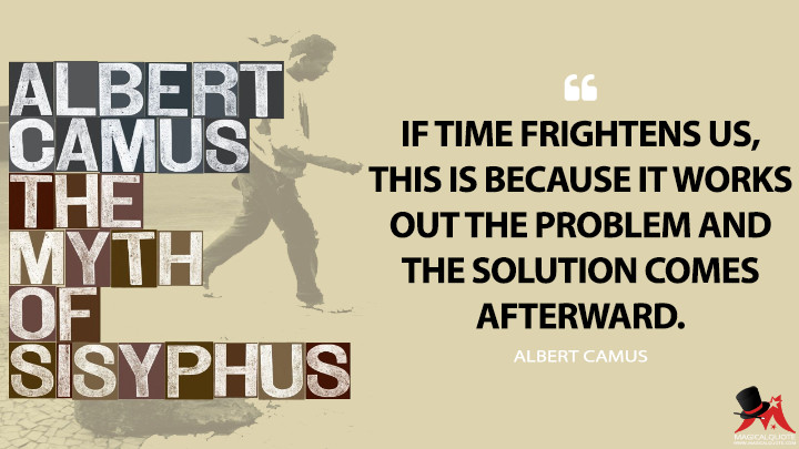 If time frightens us, this is because it works out the problem and the solution comes afterward. - Albert Camus (The Myth of Sisyphus Quotes)