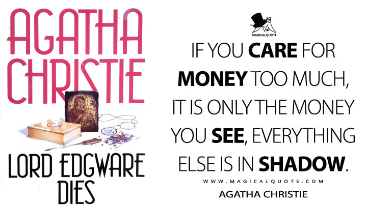 If you care for money too much, it is only the money you see, everything else is in shadow. - Agatha Christie (Lord Edgware Dies Quotes)