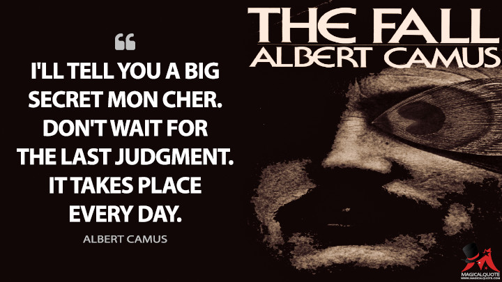 I'll tell you a big secret mon cher. Don't wait for the Last Judgment. It takes place every day. - Albert Camus (The Fall Quotes)