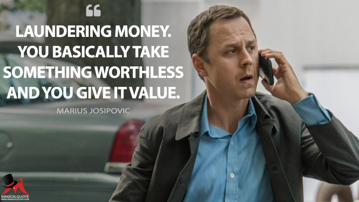 Laundering money. You basically take something worthless and you give it value. - Marius Josipovic (Sneaky Pete Quotes)