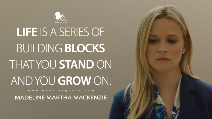 Life is a series of building blocks that you stand on and you grow on. - Madeline Martha Mackenzie (Big Little Lies Quotes)