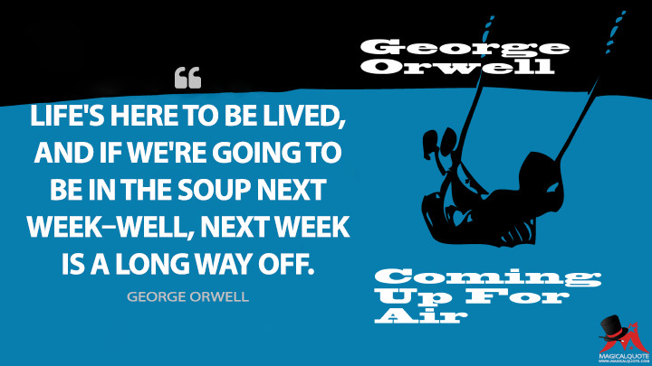 Life's here to be lived, and if we're going to be in the soup next week–well, next week is a long way off. - George Orwell (Coming Up for Air Quotes)