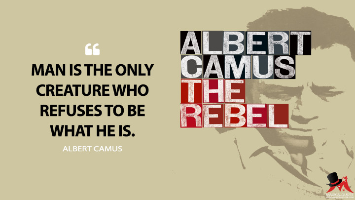 Man is the only creature who refuses to be what he is. - Albert Camus (The Rebel Quotes)