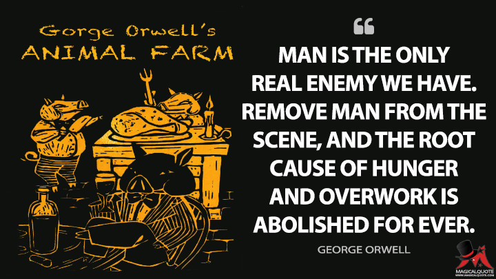 Man is the only real enemy we have. Remove Man from the scene, and the root cause of hunger and overwork is abolished for ever. - George Orwell (Animal Farm Quotes)