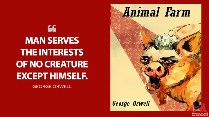 Man serves the interests of no creature except himself. - George Orwell (Animal Farm Quotes)