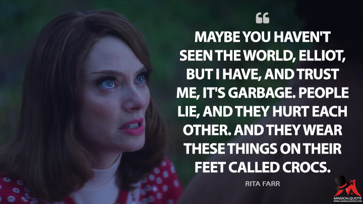 Maybe you haven't seen the world, Elliot, but I have, and trust me, it's garbage. People lie, and they hurt each other. And they wear these things on their feet called Crocs. - Rita Farr (Doom Patrol Quotes)