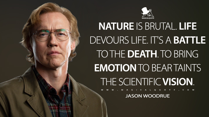 Nature is brutal. Life devours life. It's a battle to the death. To bring emotion to bear taints the scientific vision. - Jason Woodrue (Swamp Thing Quotes)
