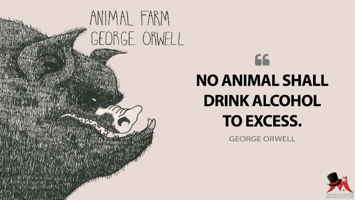 No animal shall drink alcohol to excess. - George Orwell (Animal Farm Quotes)