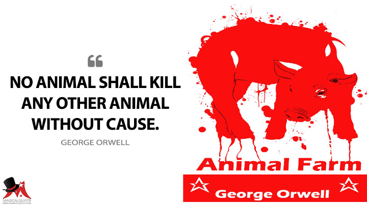 No animal shall kill any other animal without cause. - George Orwell (Animal Farm Quotes)