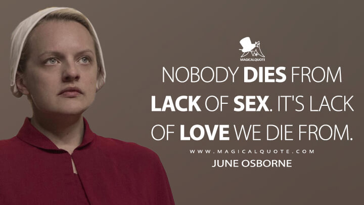 Nobody dies from lack of sex. It's lack of love we die from. - June Osborne (The Handmaid's Tale Quotes)