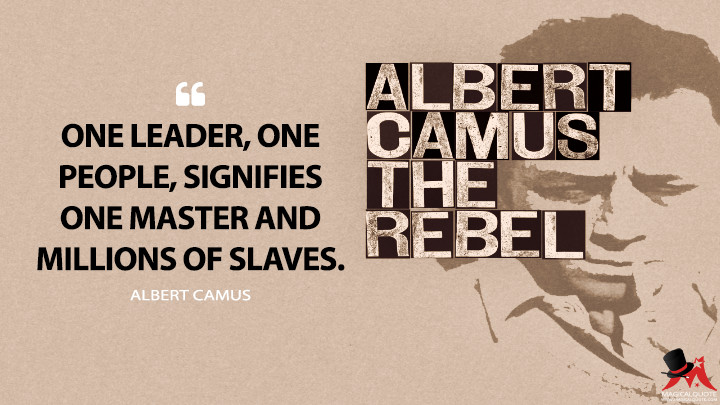 One leader, one people, signifies one master and millions of slaves. - Albert Camus (The Rebel Quotes)