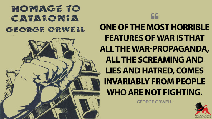 One of the most horrible features of war is that all the war-propaganda, all the screaming and lies and hatred, comes invariably from people who are not fighting. - George Orwell (Homage to Catalonia Quotes)