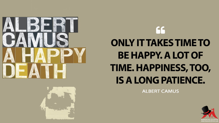 Only it takes time to be happy. A lot of time. Happiness, too, is a long patience. - Albert Camus (A Happy Death Quotes)