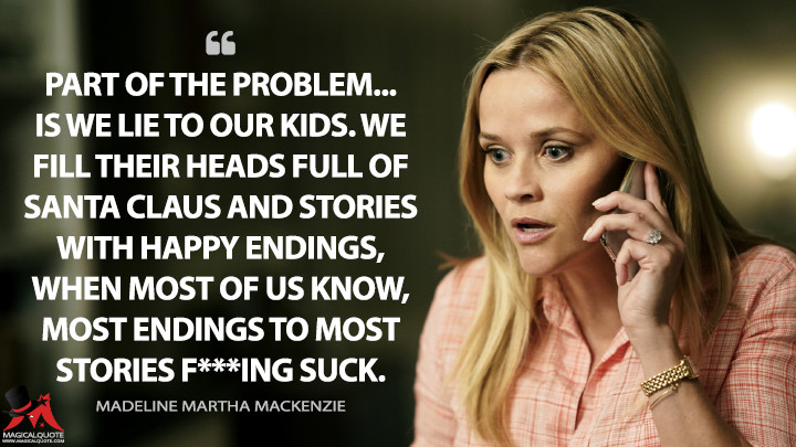 Part of the problem... is we lie to our kids. We fill their heads full of Santa Claus and stories with happy endings, when most of us know, most endings to most stories f***ing suck. - Madeline Martha Mackenzie (Big Little Lies Quotes)