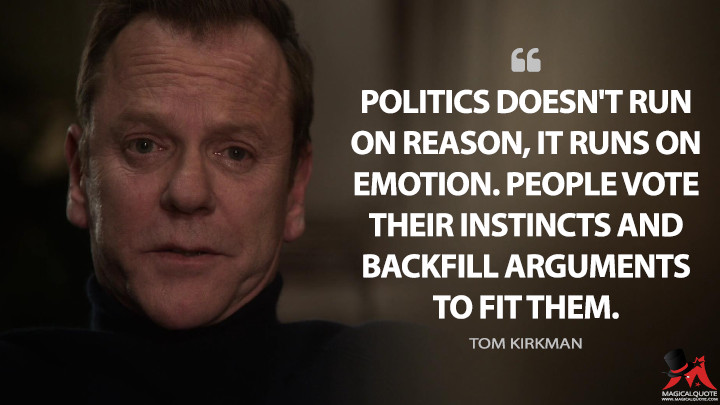 Politics doesn't run on reason, it runs on emotion. People vote their instincts and backfill arguments to fit them. - Tom Kirkman (Designated Survivor Quotes)