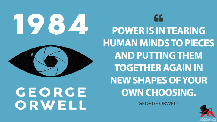 Power is in tearing human minds to pieces and putting them together again in new shapes of your own choosing. - George Orwell (Nineteen Eighty-Four Quotes)