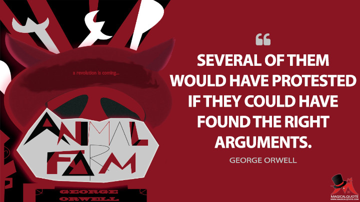 Several of them would have protested if they could have found the right arguments. - George Orwell (Animal Farm Quotes)