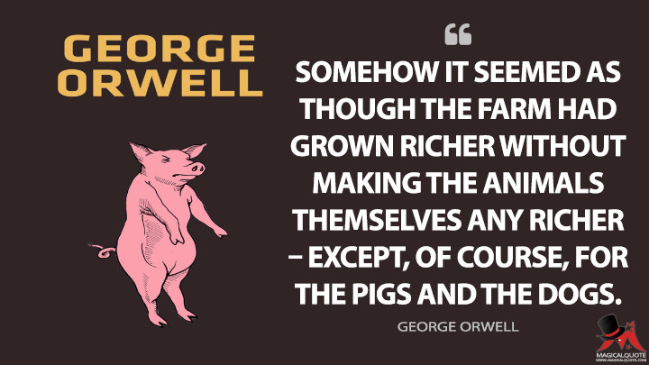 Somehow it seemed as though the farm had grown richer without making the animals themselves any richer – except, of course, for the pigs and the dogs. - George Orwell (Animal Farm Quotes)