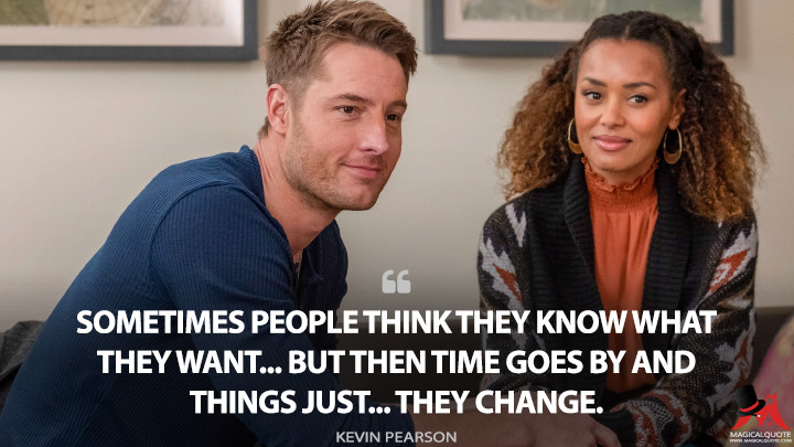 Sometimes people think they know what they want... but then time goes by and things just... they change. - Kevin Pearson (This Is Us Quotes)