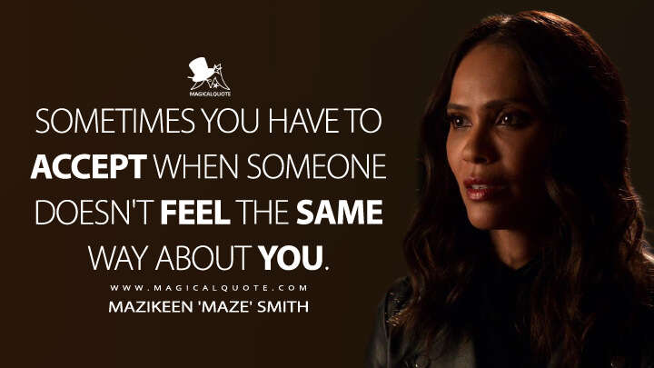 Sometimes you have to accept when someone doesn't feel the same way about you. - Mazikeen 'Maze' Smith (Lucifer Quotes)