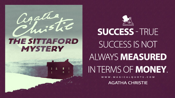 Success - true success is not always measured in terms of money. - Agatha Christie (The Sittaford Mystery Quotes)