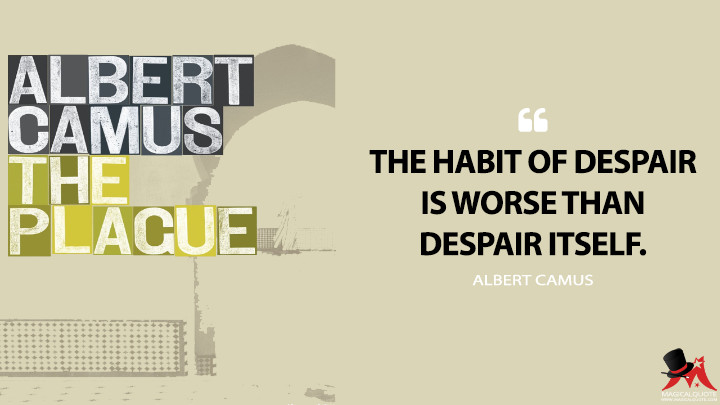 The habit of despair is worse than despair itself. - Albert Camus (The Plague Quotes)