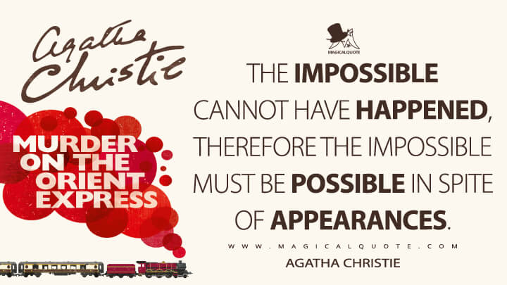 The impossible cannot have happened, therefore the impossible must be possible in spite of appearances. - Agatha Christie (Murder on the Orient Express Quotes)