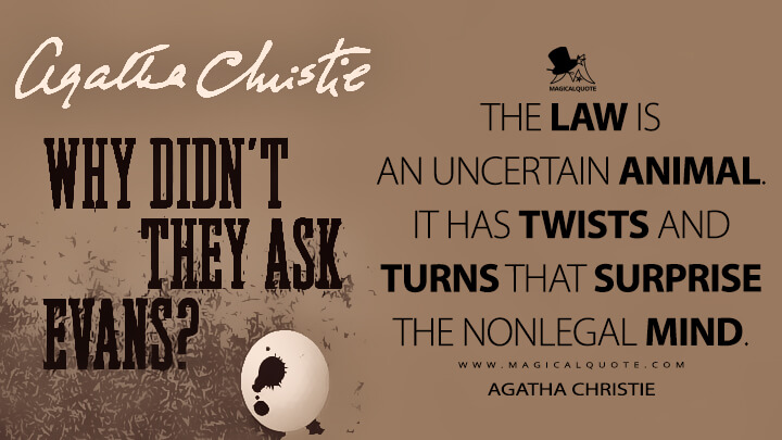 The law is an uncertain animal. It has twists and turns that surprise the nonlegal mind. - Agatha Christie (Why Didn't They Ask Evans? Quotes)