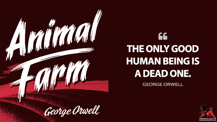 The only good human being is a dead one. - George Orwell (Animal Farm Quotes)