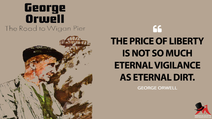 The price of liberty is not so much eternal vigilance as eternal dirt. - George Orwell (The Road to Wigan Pier Quotes)