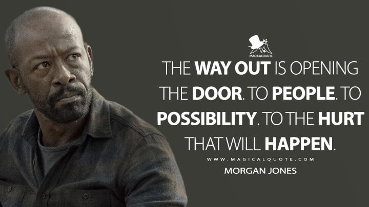 The way out is opening the door. To people. To possibility. To the hurt that will happen. - Morgan Jones (Fear the Walking Dead Quotes)