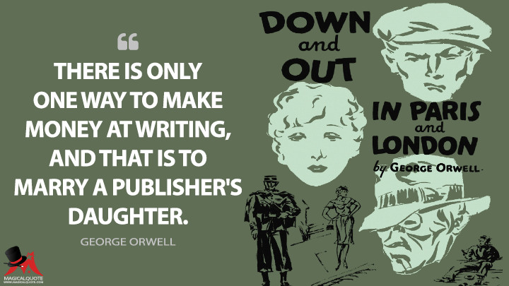There is only one way to make money at writing, and that is to marry a publisher's daughter. - George Orwell (Down and Out in Paris and London Quotes)