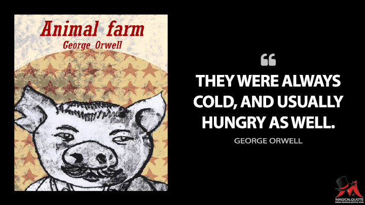 They were always cold, and usually hungry as well. - George Orwell (Animal Farm Quotes)