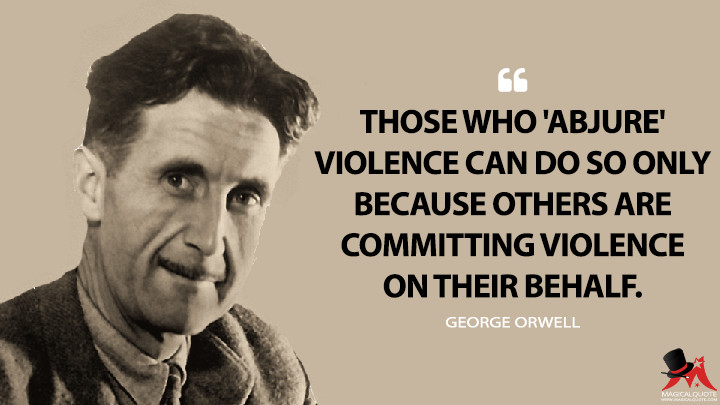 Those who 'abjure' violence can do so only because others are committing violence on their behalf. - George Orwell (Notes on Nationalism Quotes)