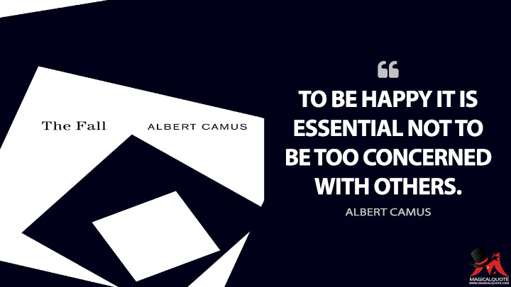 To be happy it is essential not to be too concerned with others. - Albert Camus (The Fall Quotes)