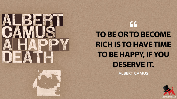 To be or to become rich is to have time to be happy, if you deserve it. - Albert Camus (A Happy Death Quotes)