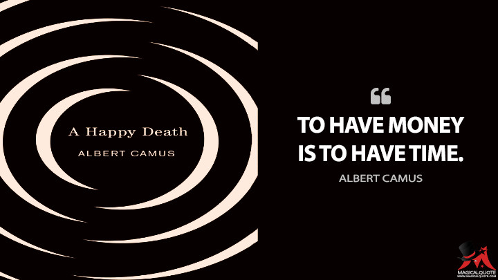 To have money is to have time. - Albert Camus (A Happy Death Quotes)