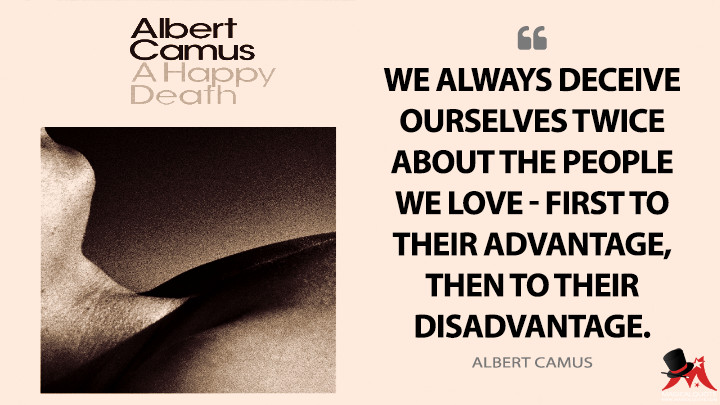 We always deceive ourselves twice about the people we love - first to their advantage, then to their disadvantage. - Albert Camus (A Happy Death Quotes)
