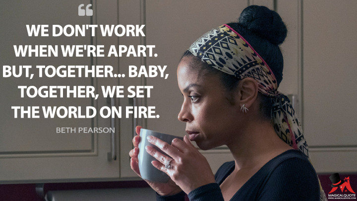 We don't work when we're apart. But, together... baby, together, we set the world on fire. - Beth Pearson (This Is Us Quotes)