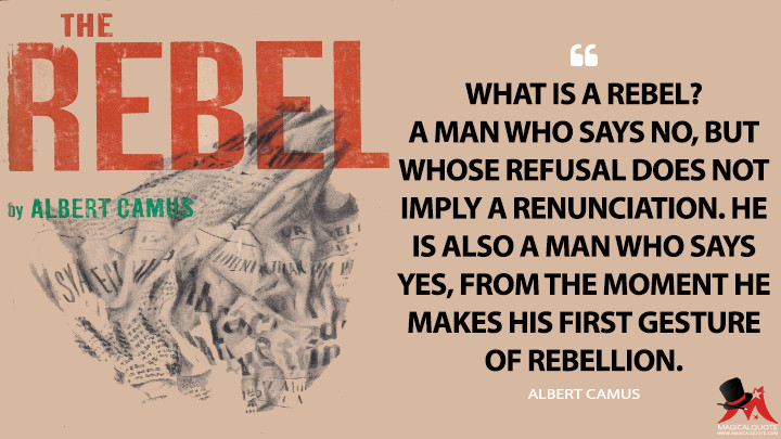 What is a rebel? A man who says no, but whose refusal does not imply a renunciation. He is also a man who says yes, from the moment he makes his first gesture of rebellion. - Albert Camus (The Rebel Quotes)