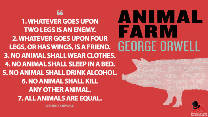 1. Whatever goes upon two legs is an enemy. 2. Whatever goes upon four legs, or has wings, is a friend. 3. No animal shall wear clothes. 4. No animal shall sleep in a bed. 5. No animal shall drink alcohol. 6. No animal shall kill any other animal. 7. All animals are equal. - George Orwell (Animal Farm Quotes)