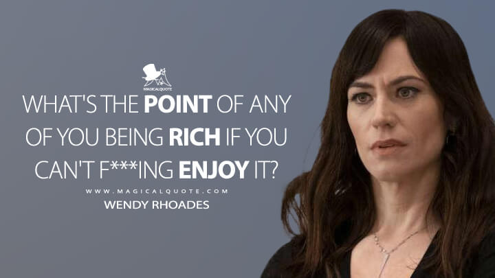What's the point of any of you being rich if you can't f***ing enjoy it? - Wendy Rhoades (Billions Quotes)