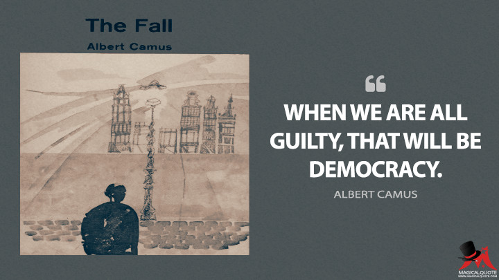 When we are all guilty, that will be democracy. - Albert Camus (The Fall Quotes)