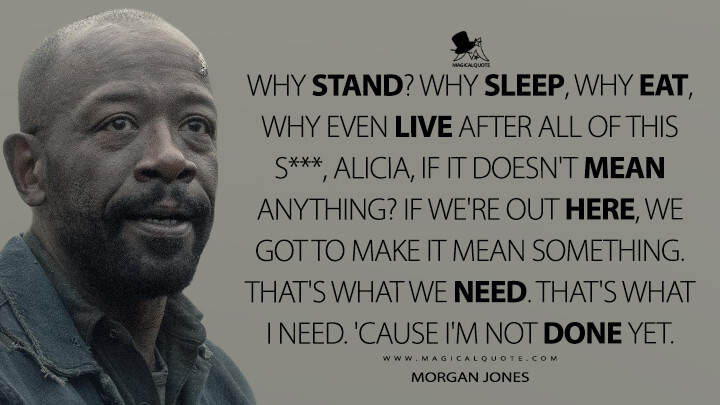 Why stand? Why sleep, why eat, why even live after all of this s***, Alicia, if it doesn't mean anything? If we're out here, we got to make it mean something. That's what we need. That's what I need. 'Cause I'm not done yet. - Morgan Jones (Fear the Walking Dead Quotes)