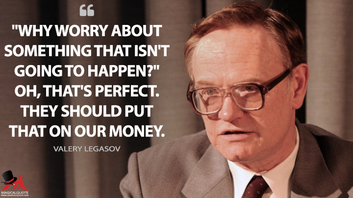 """Why worry about something that isn't going to happen?"" Oh, that's perfect. They should put that on our money. - Valery Legasov (Chernobyl Quotes)"