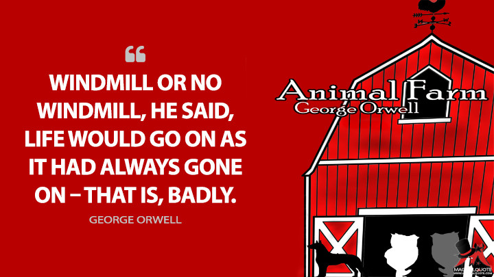 Windmill or no windmill, he said, life would go on as it had always gone on – that is, badly. - George Orwell (Animal Farm Quotes)