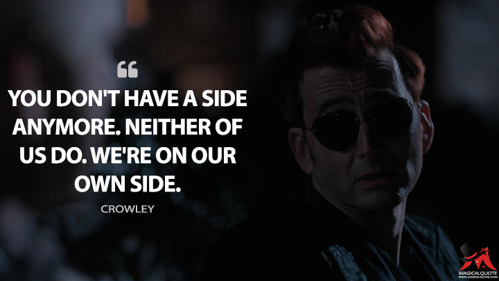 You don't have a side anymore. Neither of us do. We're on our own side. - Crowley (Good Omens Quotes)