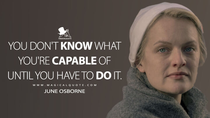 You don't know what you're capable of until you have to do it. - June Osborne (The Handmaid's Tale Quotes)
